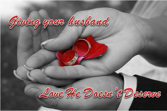 Giving your husband love he doesn't desereve